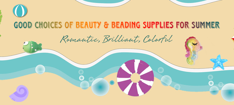 Good Choices Of Beauty & Beading Supplies For Summer
